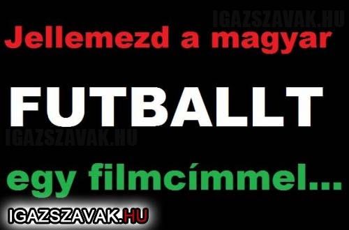 Jellemezd a Magyar futballt egy filmcímmel...